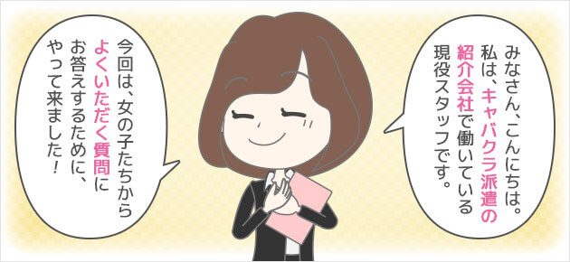 みなさん、こんにちは。私は、キャバクラ派遣の紹介会社で働いている現役スタッフ。今回は、女の子たちからよくいただく質問にお答えするために、やって来ました!